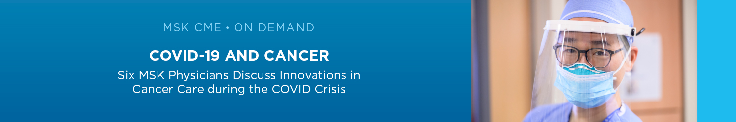 COVID-19 and Cancer: Six MSK Physicians Discuss Innovations in Cancer Care During the COVID Crisis (ON DEMAND) Banner
