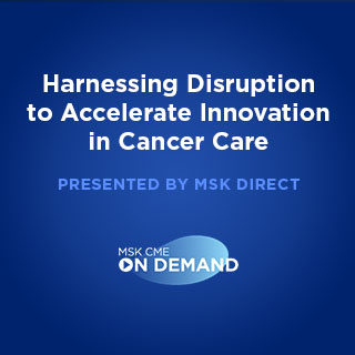 Harnessing Disruption to Accelerate Innovation in Cancer Care (Presented by MSK Direct) - On Demand Banner